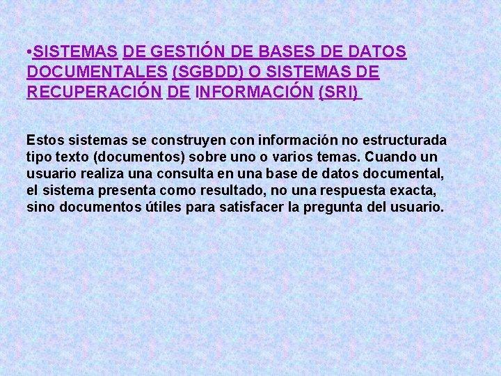 • SISTEMAS DE GESTIÓN DE BASES DE DATOS DOCUMENTALES (SGBDD) O SISTEMAS DE