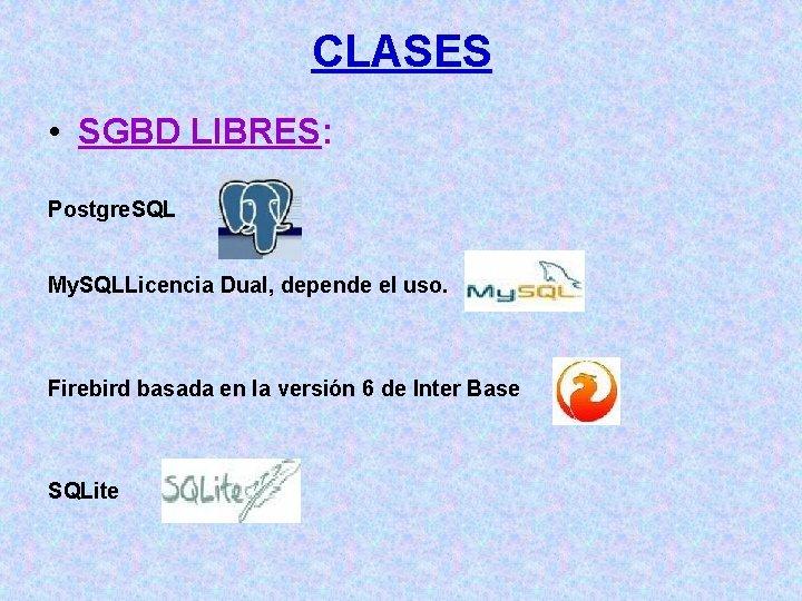 CLASES • SGBD LIBRES: Postgre. SQL My. SQLLicencia Dual, depende el uso. Firebird basada