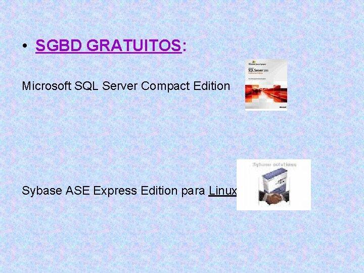 • SGBD GRATUITOS: Microsoft SQL Server Compact Edition Sybase ASE Express Edition para