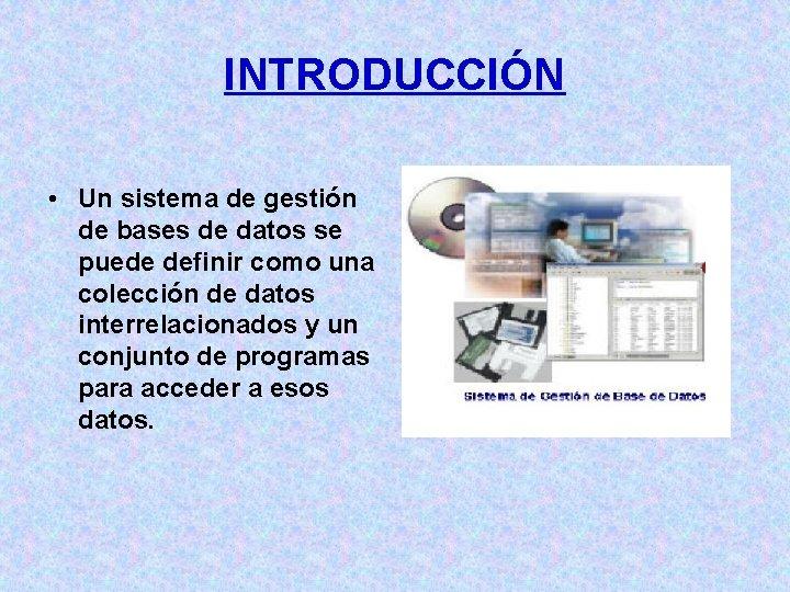 INTRODUCCIÓN • Un sistema de gestión de bases de datos se puede definir como