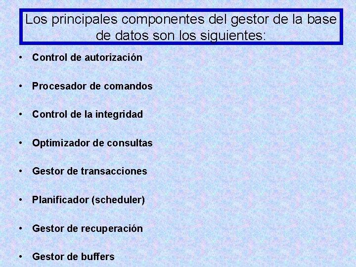 Los principales componentes del gestor de la base de datos son los siguientes: •