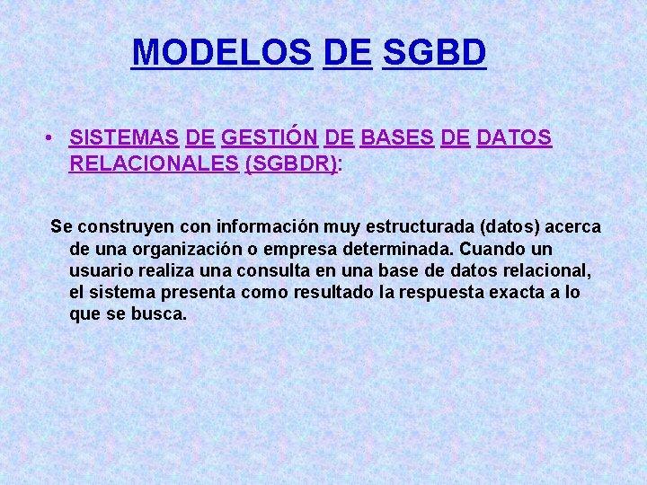 MODELOS DE SGBD • SISTEMAS DE GESTIÓN DE BASES DE DATOS RELACIONALES (SGBDR): Se
