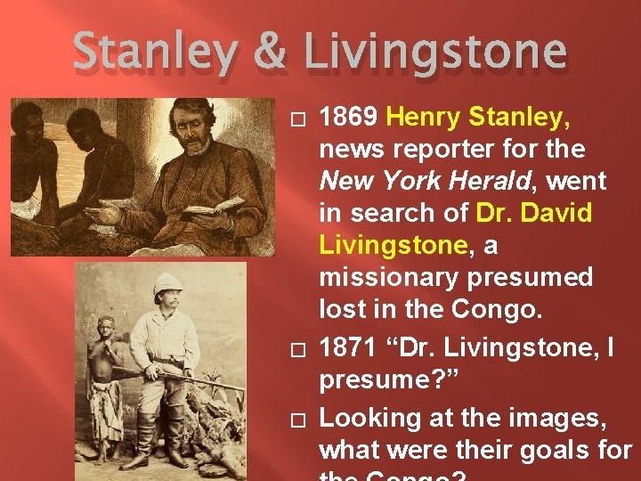 Stanley & Livingstone � � � 1869 Henry Stanley, news reporter for the New