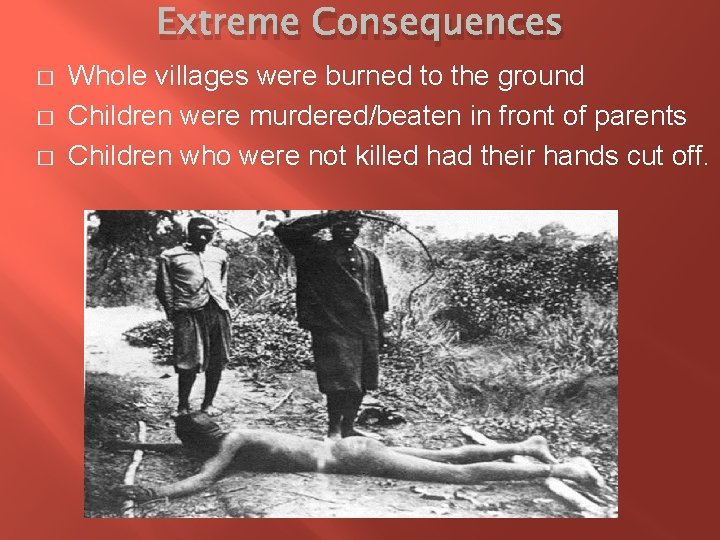 Extreme Consequences � � � Whole villages were burned to the ground Children were