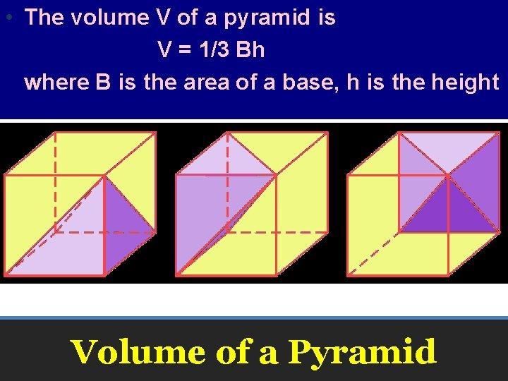 • The volume V of a pyramid is V = 1/3 Bh where