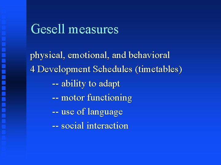 Gesell measures physical, emotional, and behavioral 4 Development Schedules (timetables) -- ability to adapt