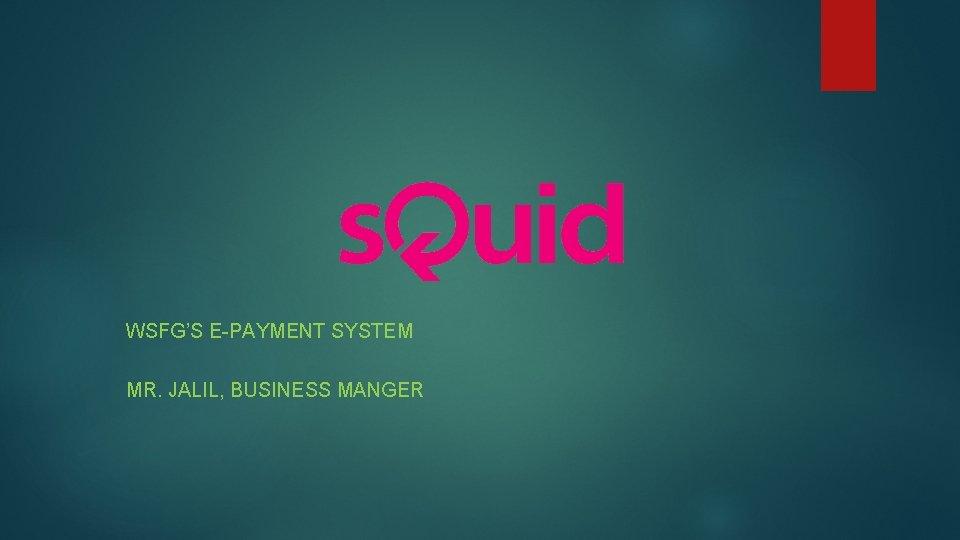 WSFG'S E-PAYMENT SYSTEM MR. JALIL, BUSINESS MANGER