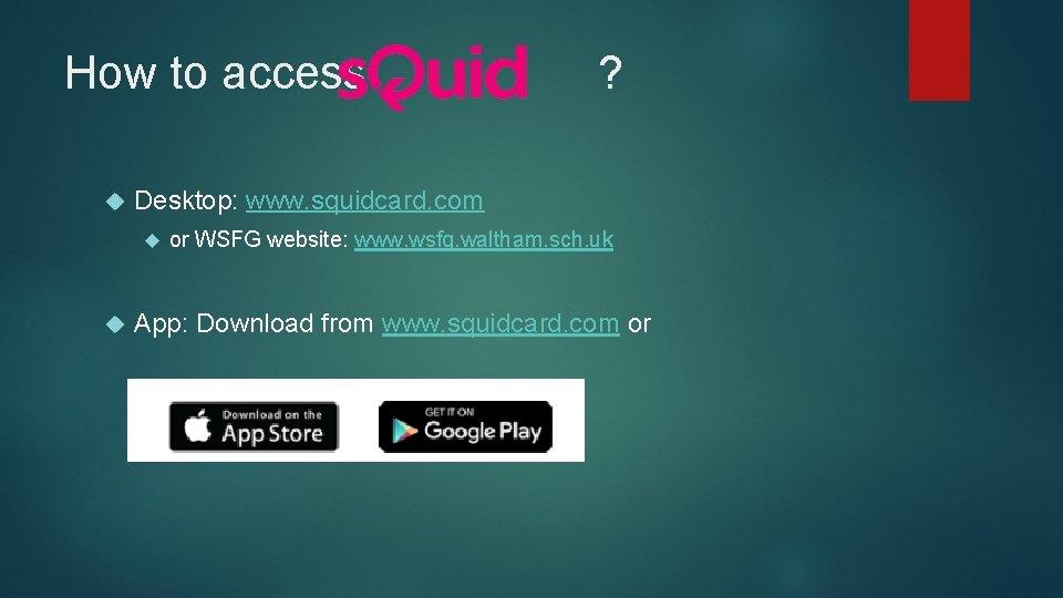 How to access ? Desktop: www. squidcard. com or WSFG website: www. wsfg. waltham.