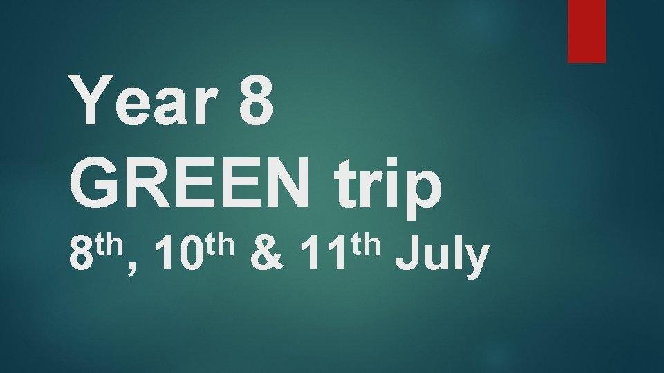 Year 8 GREEN trip th 8 , th 10 & th 11 July