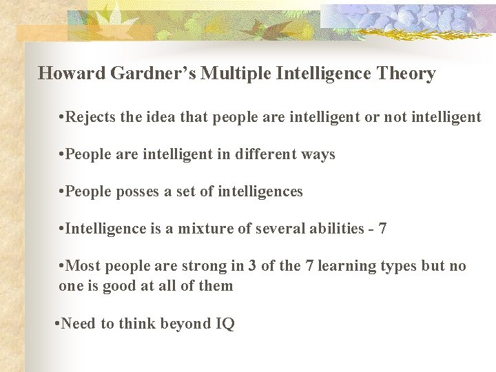 Howard Gardner's Multiple Intelligence Theory • Rejects the idea that people are intelligent or