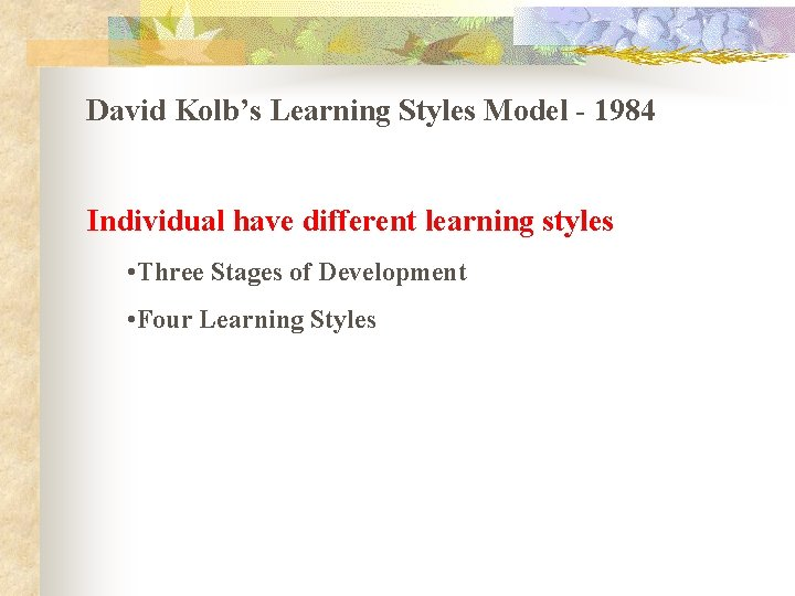 David Kolb's Learning Styles Model - 1984 Individual have different learning styles • Three