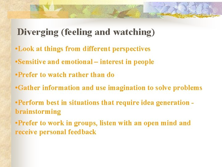 Diverging (feeling and watching) • Look at things from different perspectives • Sensitive and