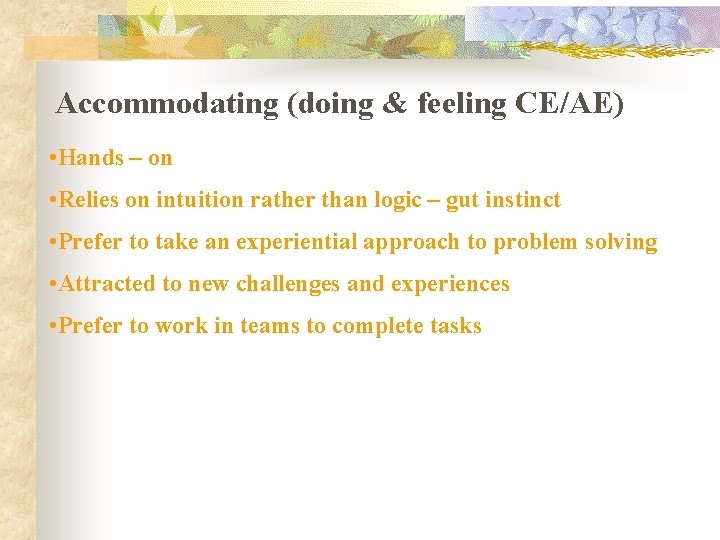 Accommodating (doing & feeling CE/AE) • Hands – on • Relies on intuition rather