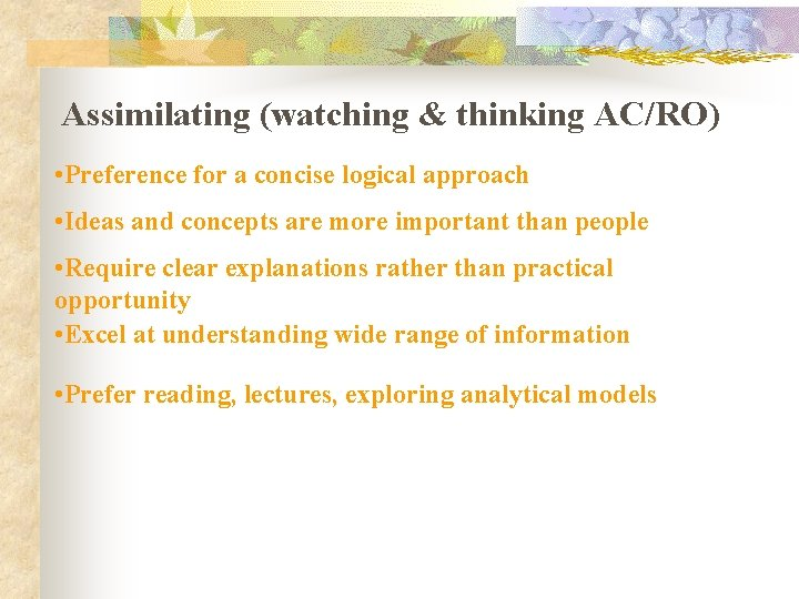 Assimilating (watching & thinking AC/RO) • Preference for a concise logical approach • Ideas