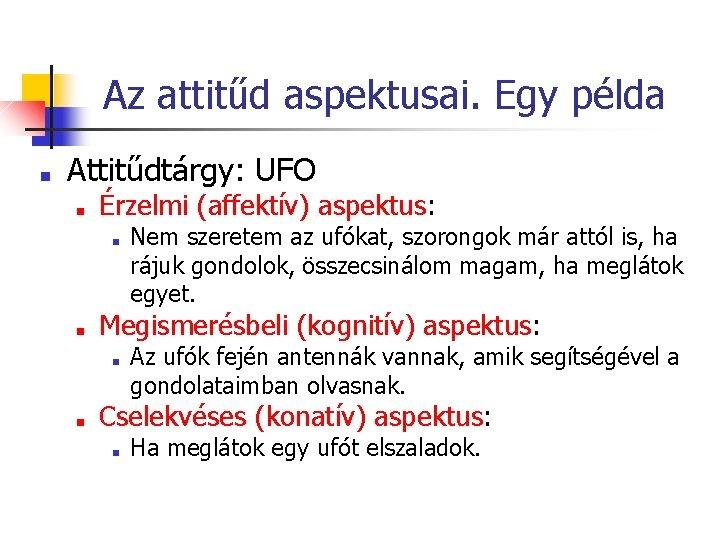 Az attitűd aspektusai. Egy példa ■ Attitűdtárgy: UFO ■ Érzelmi (affektív) aspektus: ■ ■