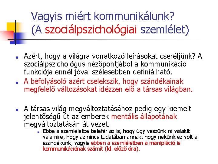 Vagyis miért kommunikálunk? (A szociálpszichológiai szemlélet) ■ ■ ■ Azért, hogy a világra vonatkozó