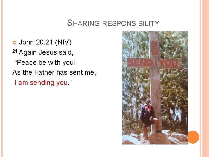 "SHARING RESPONSIBILITY John 20: 21 (NIV) 21 Again Jesus said, ""Peace be with you!"