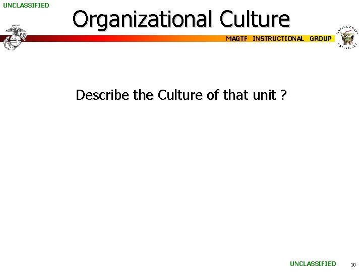 UNCLASSIFIED Organizational Culture MAGTF INSTRUCTIONAL GROUP Describe the Culture of that unit ? UNCLASSIFIED