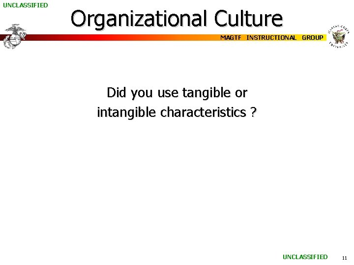 UNCLASSIFIED Organizational Culture MAGTF INSTRUCTIONAL GROUP Did you use tangible or intangible characteristics ?