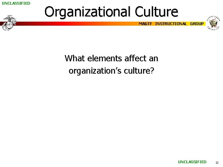 UNCLASSIFIED Organizational Culture MAGTF INSTRUCTIONAL GROUP What elements affect an organization's culture? UNCLASSIFIED 12