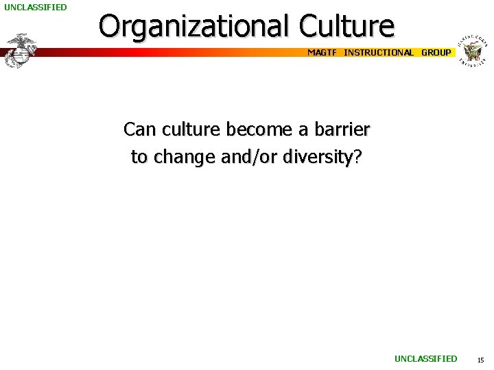 UNCLASSIFIED Organizational Culture MAGTF INSTRUCTIONAL GROUP Can culture become a barrier to change and/or