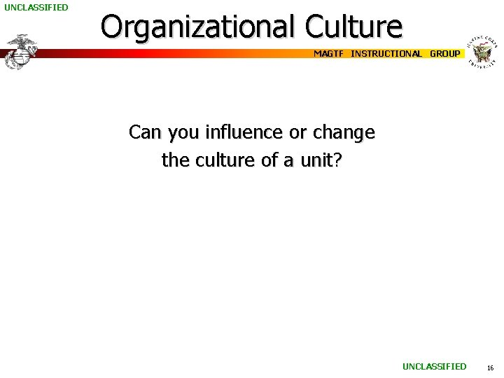 UNCLASSIFIED Organizational Culture MAGTF INSTRUCTIONAL GROUP Can you influence or change the culture of