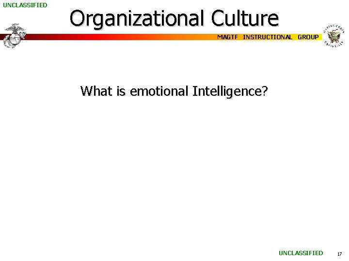 UNCLASSIFIED Organizational Culture MAGTF INSTRUCTIONAL GROUP What is emotional Intelligence? UNCLASSIFIED 17