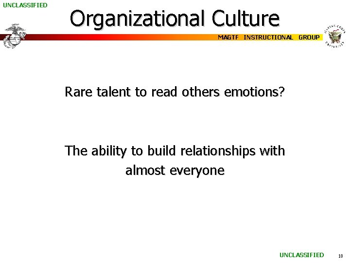 UNCLASSIFIED Organizational Culture MAGTF INSTRUCTIONAL GROUP Rare talent to read others emotions? The ability
