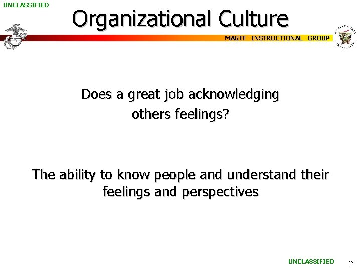 UNCLASSIFIED Organizational Culture MAGTF INSTRUCTIONAL GROUP Does a great job acknowledging others feelings? The