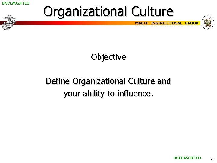 UNCLASSIFIED Organizational Culture MAGTF INSTRUCTIONAL GROUP Objective Define Organizational Culture and your ability to