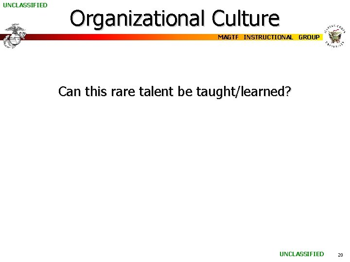 UNCLASSIFIED Organizational Culture MAGTF INSTRUCTIONAL GROUP Can this rare talent be taught/learned? UNCLASSIFIED 20