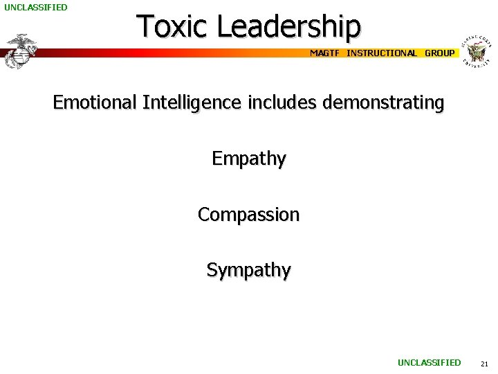 UNCLASSIFIED Toxic Leadership MAGTF INSTRUCTIONAL GROUP Emotional Intelligence includes demonstrating Empathy Compassion Sympathy UNCLASSIFIED