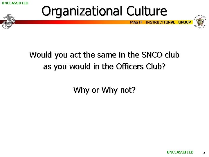 UNCLASSIFIED Organizational Culture MAGTF INSTRUCTIONAL GROUP Would you act the same in the SNCO
