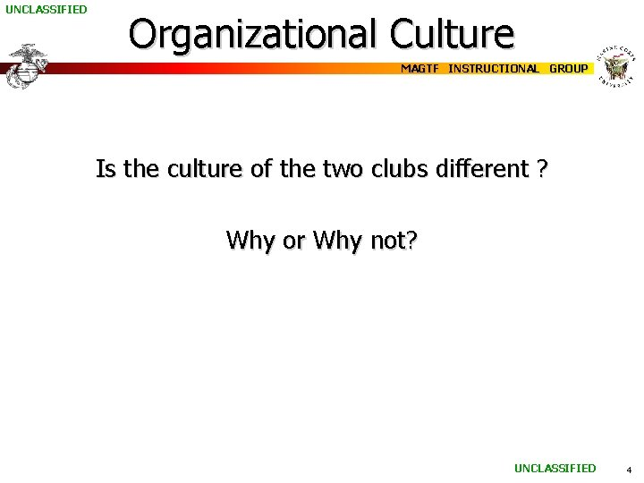 UNCLASSIFIED Organizational Culture MAGTF INSTRUCTIONAL GROUP Is the culture of the two clubs different