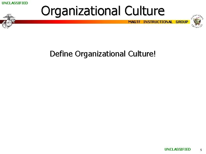 UNCLASSIFIED Organizational Culture MAGTF INSTRUCTIONAL GROUP Define Organizational Culture! UNCLASSIFIED 5