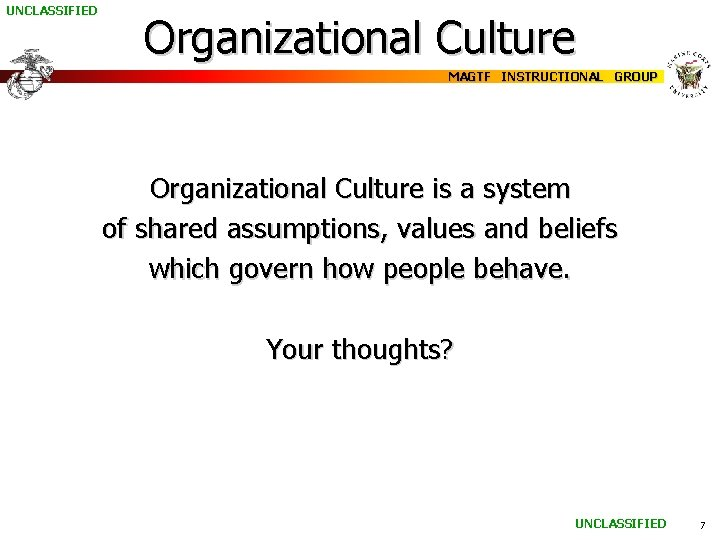 UNCLASSIFIED Organizational Culture MAGTF INSTRUCTIONAL GROUP Organizational Culture is a system of shared assumptions,