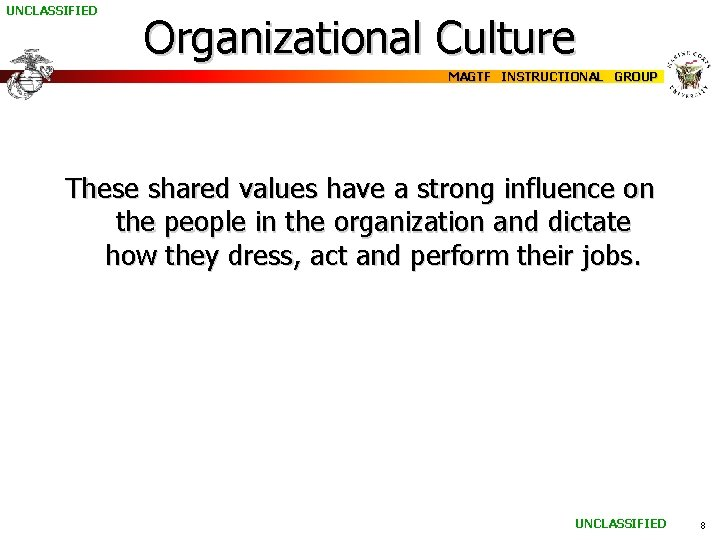 UNCLASSIFIED Organizational Culture MAGTF INSTRUCTIONAL GROUP These shared values have a strong influence on