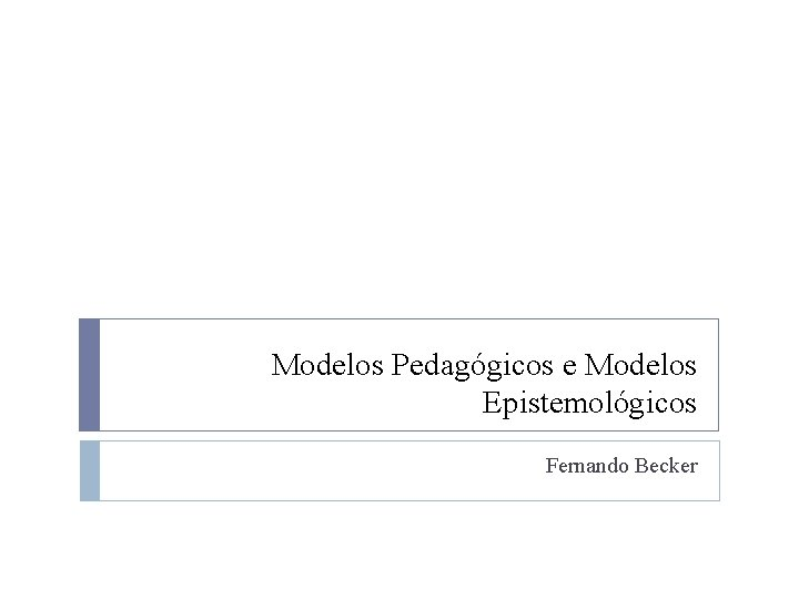 Modelos Pedagógicos e Modelos Epistemológicos Fernando Becker