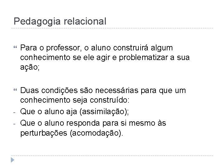 Pedagogia relacional Para o professor, o aluno construirá algum conhecimento se ele agir e
