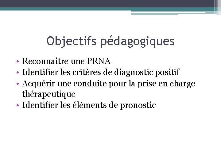 Objectifs pédagogiques • Reconnaitre une PRNA • Identifier les critères de diagnostic positif •