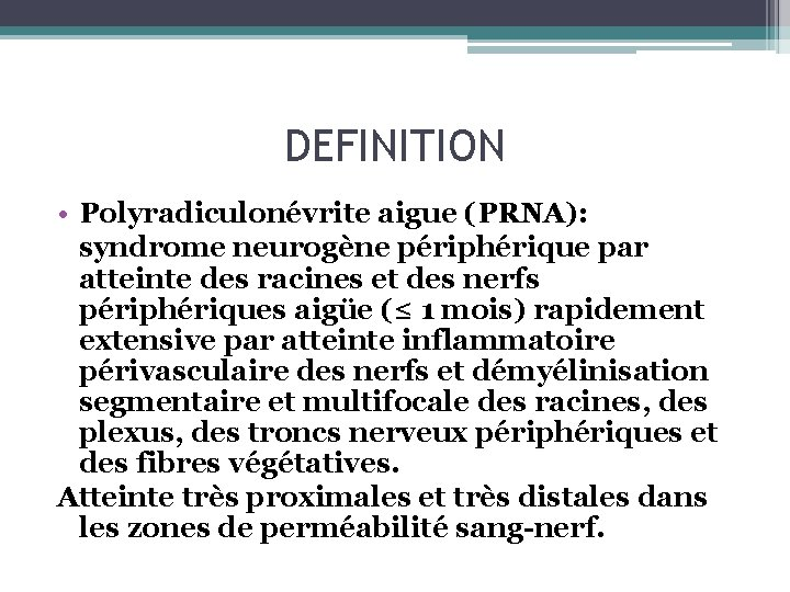 DEFINITION • Polyradiculonévrite aigue (PRNA): syndrome neurogène périphérique par atteinte des racines et des