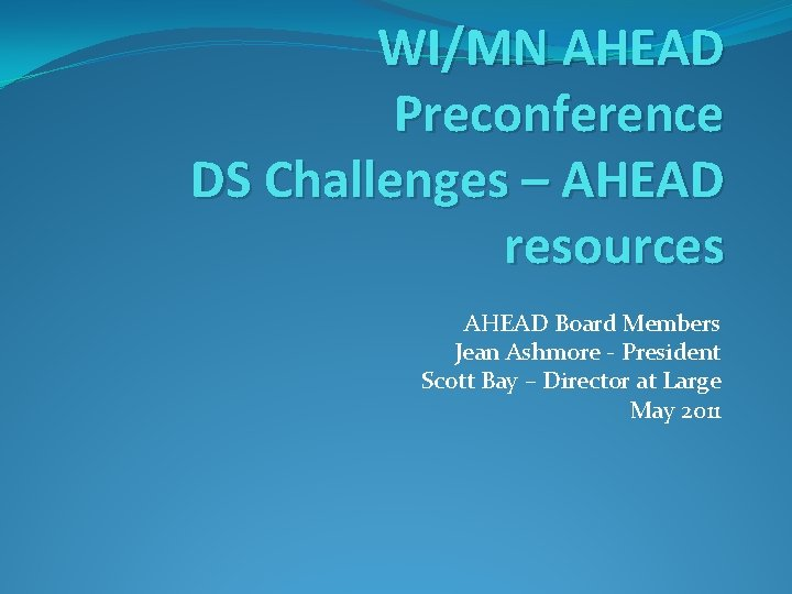 WI/MN AHEAD Preconference DS Challenges – AHEAD resources AHEAD Board Members Jean Ashmore -