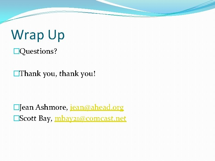 Wrap Up �Questions? �Thank you, thank you! �Jean Ashmore, jean@ahead. org �Scott Bay, mbay