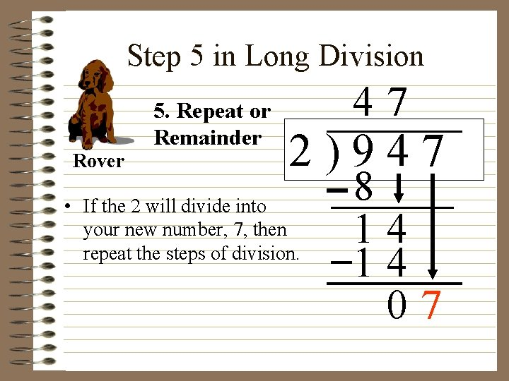 Step 5 in Long Division Rover 5. Repeat or Remainder 47 2)947 • If