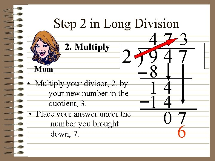 Step 2 in Long Division 2. Multiply Mom 47 3 2)947 • Multiply your