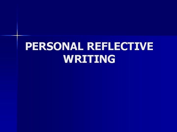 PERSONAL REFLECTIVE WRITING