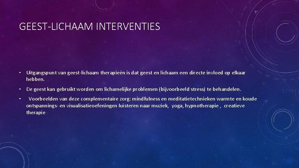 GEEST-LICHAAM INTERVENTIES • Uitgangspunt van geest-lichaam therapieën is dat geest en lichaam een directe