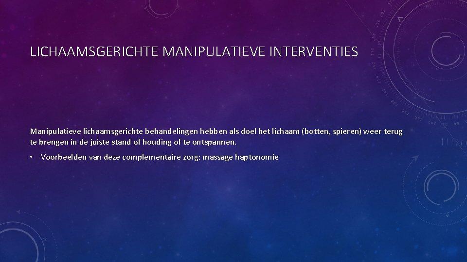 LICHAAMSGERICHTE MANIPULATIEVE INTERVENTIES Manipulatieve lichaamsgerichte behandelingen hebben als doel het lichaam (botten, spieren) weer
