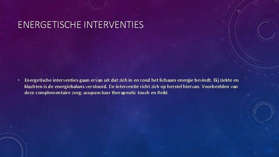 ENERGETISCHE INTERVENTIES • Energetische interventies gaan ervan uit dat zich in en rond het