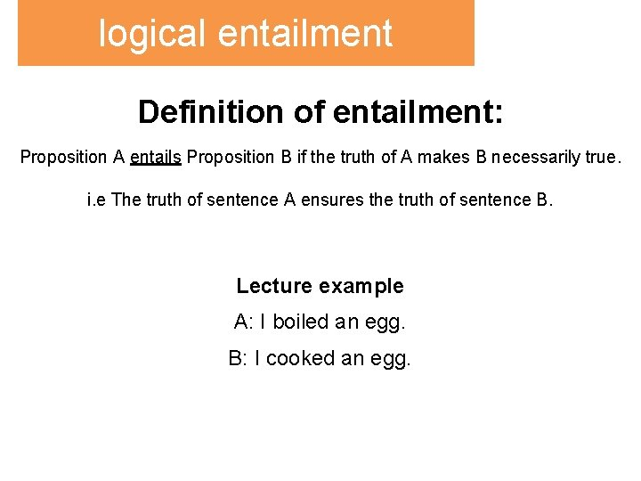 logical entailment Definition of entailment: Proposition A entails Proposition B if the truth of